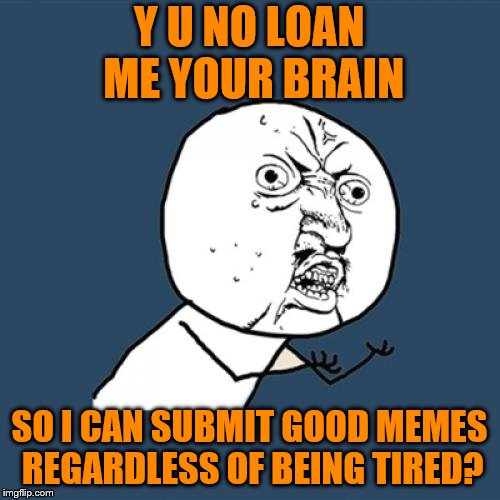 Y U No Meme | Y U NO LOAN ME YOUR BRAIN SO I CAN SUBMIT GOOD MEMES REGARDLESS OF BEING TIRED? | image tagged in memes,y u no | made w/ Imgflip meme maker