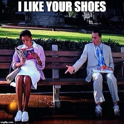 I LIKE YOUR SHOES | image tagged in comfortable shoes | made w/ Imgflip meme maker