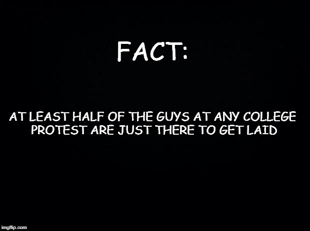 Black background | FACT: AT LEAST HALF OF THE GUYS AT ANY COLLEGE PROTEST ARE JUST THERE TO GET LAID | image tagged in black background | made w/ Imgflip meme maker