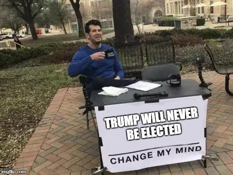 september 2016 | TRUMP WILL NEVER BE ELECTED | image tagged in change my mind,trump | made w/ Imgflip meme maker
