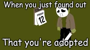 Depressed Jason | When you just found out That you're adopted | image tagged in funny,memes | made w/ Imgflip meme maker