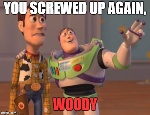 X, X Everywhere Meme | YOU SCREWED UP AGAIN, WOODY | image tagged in memes,x x everywhere | made w/ Imgflip meme maker
