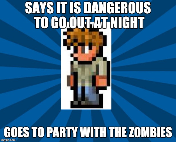 Terraria Guide | SAYS IT IS DANGEROUS TO GO OUT AT NIGHT GOES TO PARTY WITH THE ZOMBIES | image tagged in terraria guide | made w/ Imgflip meme maker