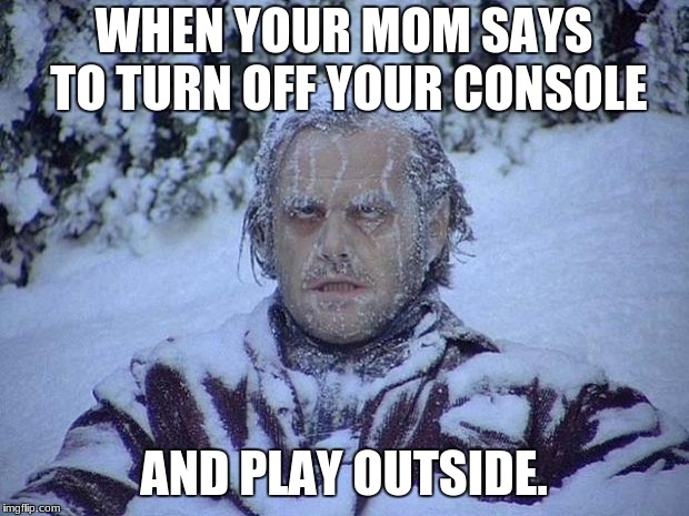 Jack Nicholson The Shining Snow Meme | WHEN YOUR MOM SAYS TO TURN OFF YOUR CONSOLE AND PLAY OUTSIDE. | image tagged in memes,jack nicholson the shining snow | made w/ Imgflip meme maker