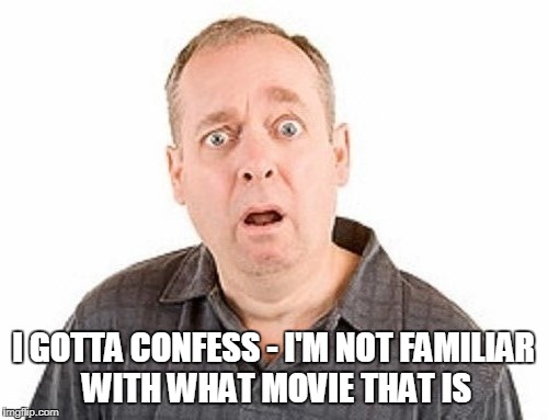 I GOTTA CONFESS - I'M NOT FAMILIAR WITH WHAT MOVIE THAT IS | made w/ Imgflip meme maker