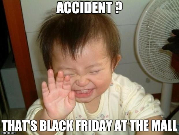 Happy Baby | ACCIDENT ? THAT'S BLACK FRIDAY AT THE MALL | image tagged in happy baby | made w/ Imgflip meme maker