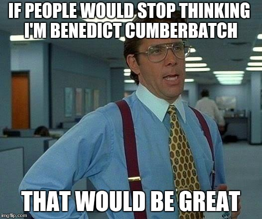 That Would Be Great Meme | IF PEOPLE WOULD STOP THINKING I'M BENEDICT CUMBERBATCH THAT WOULD BE GREAT | image tagged in memes,that would be great | made w/ Imgflip meme maker