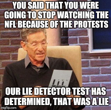 Maury Lie Detector Meme | YOU SAID THAT YOU WERE GOING TO STOP WATCHING THE NFL BECAUSE OF THE PROTESTS OUR LIE DETECTOR TEST HAS DETERMINED, THAT WAS A LIE | image tagged in memes,maury lie detector | made w/ Imgflip meme maker