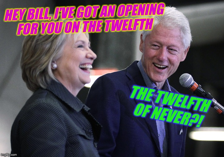 HEY BILL, I'VE GOT AN OPENING FOR YOU ON THE TWELFTH THE TWELFTH OF NEVER?! | made w/ Imgflip meme maker