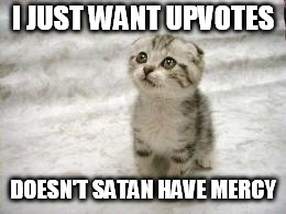 Sad Cat | I JUST WANT UPVOTES DOESN'T SATAN HAVE MERCY | image tagged in memes,sad cat | made w/ Imgflip meme maker