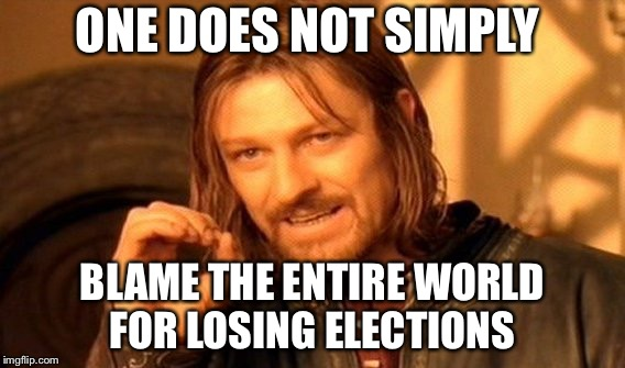 One Does Not Simply | ONE DOES NOT SIMPLY BLAME THE ENTIRE WORLD FOR LOSING ELECTIONS | image tagged in memes,one does not simply | made w/ Imgflip meme maker