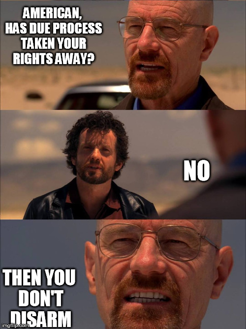 AMERICAN, HAS DUE PROCESS TAKEN YOUR RIGHTS AWAY? NO; THEN YOU DON'T DISARM | image tagged in breaking bad - say my name | made w/ Imgflip meme maker