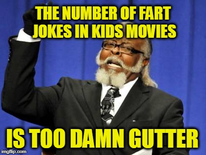 Too Damn High Meme | THE NUMBER OF FART JOKES IN KIDS MOVIES IS TOO DAMN GUTTER | image tagged in memes,too damn high | made w/ Imgflip meme maker