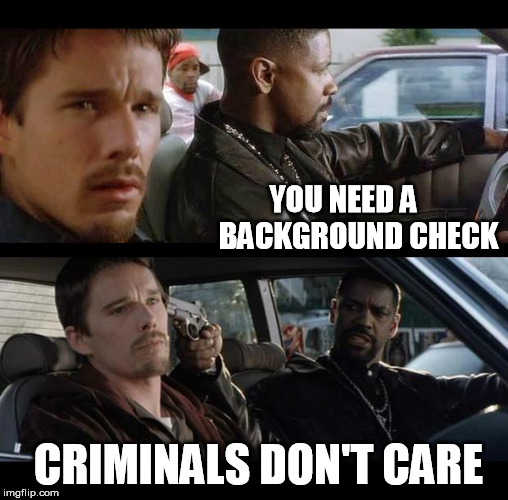 YOU NEED A     BACKGROUND CHECK; CRIMINALS DON'T CARE | image tagged in training day | made w/ Imgflip meme maker
