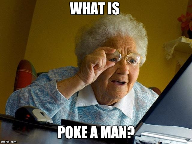 Poke a man | WHAT IS POKE A MAN? | image tagged in memes,grandma finds the internet,pokemon memes,pokemon | made w/ Imgflip meme maker