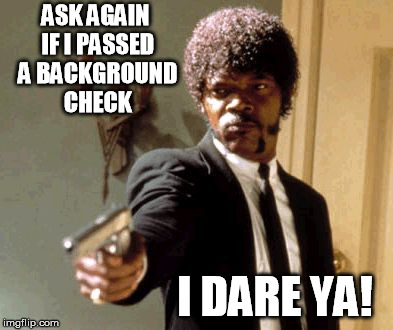 Say That Again I Dare You Meme |  ASK AGAIN IF I PASSED A BACKGROUND CHECK; I DARE YA! | image tagged in memes,say that again i dare you | made w/ Imgflip meme maker
