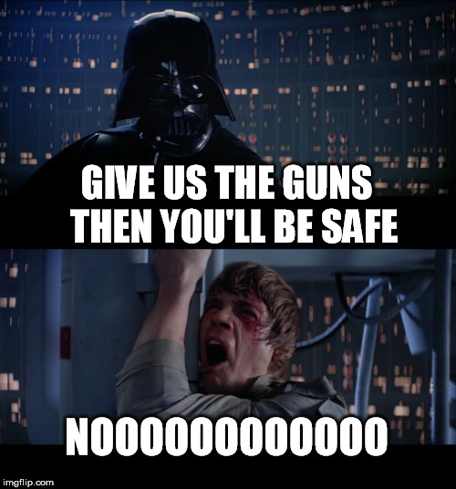 Star Wars No Meme |  GIVE US THE GUNS  THEN YOU'LL BE SAFE; NOOOOOOOOOOOO | image tagged in memes,star wars no | made w/ Imgflip meme maker