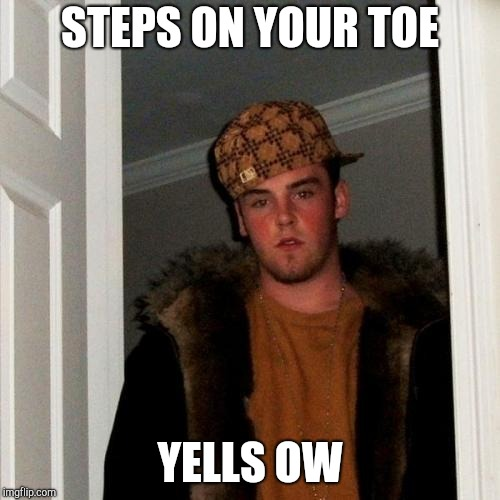 Scumbag Steve Meme | STEPS ON YOUR TOE YELLS OW | image tagged in memes,scumbag steve | made w/ Imgflip meme maker