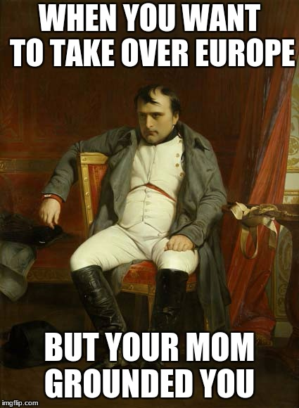 WHEN YOU WANT TO TAKE OVER EUROPE BUT YOUR MOM GROUNDED YOU | image tagged in nape | made w/ Imgflip meme maker