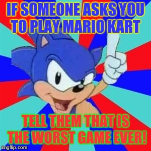 Sonic sez | IF SOMEONE ASKS YOU TO PLAY MARIO KART TELL THEM THAT IS THE WORST GAME EVER! | image tagged in sonic sez | made w/ Imgflip meme maker