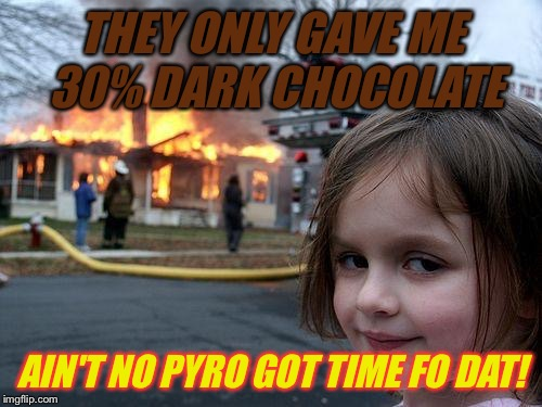 Disaster Girl Meme | THEY ONLY GAVE ME 30% DARK CHOCOLATE AIN'T NO PYRO GOT TIME FO DAT! | image tagged in memes,disaster girl | made w/ Imgflip meme maker