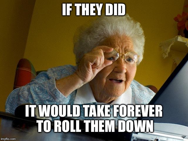 Grandma Finds The Internet Meme | IF THEY DID IT WOULD TAKE FOREVER TO ROLL THEM DOWN | image tagged in memes,grandma finds the internet | made w/ Imgflip meme maker