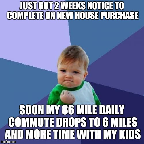 House move success | JUST GOT 2 WEEKS NOTICE TO COMPLETE ON NEW HOUSE PURCHASE SOON MY 86 MILE DAILY COMMUTE DROPS TO 6 MILES AND MORE TIME WITH MY KIDS | image tagged in success,house,move,work life,balance | made w/ Imgflip meme maker