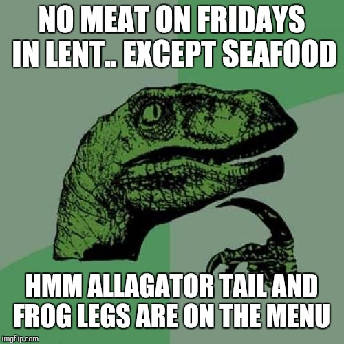 Philosoraptor Meme | NO MEAT ON FRIDAYS IN LENT.. EXCEPT SEAFOOD HMM ALLAGATOR TAIL AND FROG LEGS ARE ON THE MENU | image tagged in memes,philosoraptor | made w/ Imgflip meme maker