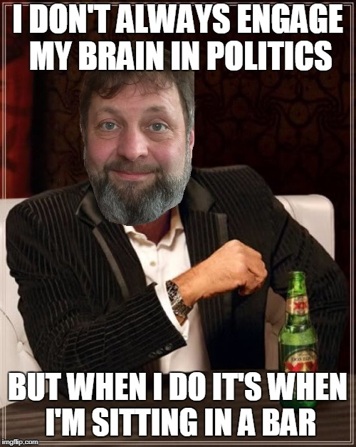 I DON'T ALWAYS ENGAGE MY BRAIN IN POLITICS BUT WHEN I DO IT'S WHEN I'M SITTING IN A BAR | made w/ Imgflip meme maker