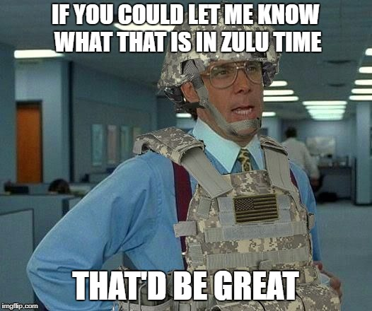 IF YOU COULD LET ME KNOW WHAT THAT IS IN ZULU TIME THAT'D BE GREAT | image tagged in that'd be great soldier | made w/ Imgflip meme maker