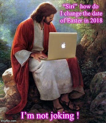 "Jesus consulting with Siri |  ""Siri""  how do I change the date of Easter in 2018; I'm not joking ! 