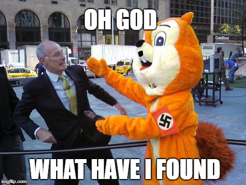 NaziFurrySquirrel | OH GOD WHAT HAVE I FOUND | image tagged in memes,meme,funny,furry,nazi,end my suffering | made w/ Imgflip meme maker