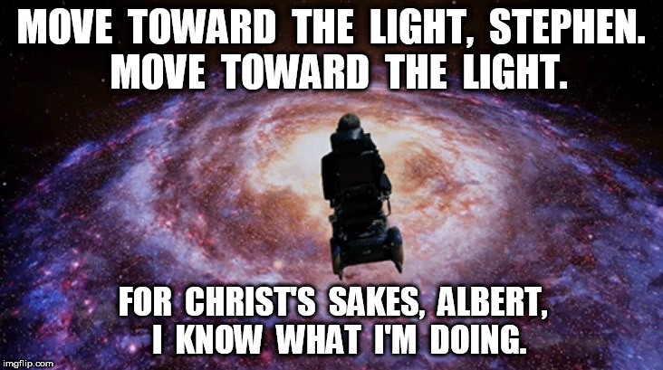 Move Toward The Light, Stephen  | MOVE  TOWARD  THE  LIGHT,  STEPHEN.  MOVE  TOWARD  THE  LIGHT. FOR  CHRIST'S  SAKES,  ALBERT,  I  KNOW  WHAT  I'M  DOING. | image tagged in stephen hawking,albert einstein | made w/ Imgflip meme maker