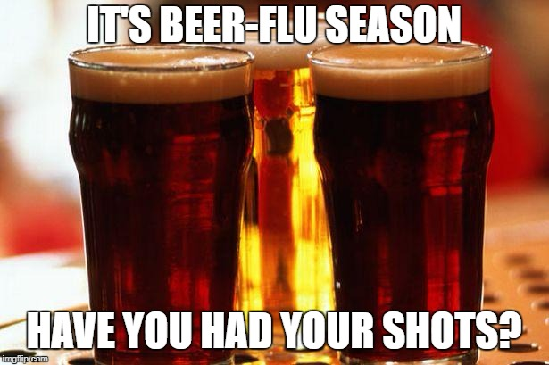 beer | IT'S BEER-FLU SEASON HAVE YOU HAD YOUR SHOTS? | image tagged in beer | made w/ Imgflip meme maker
