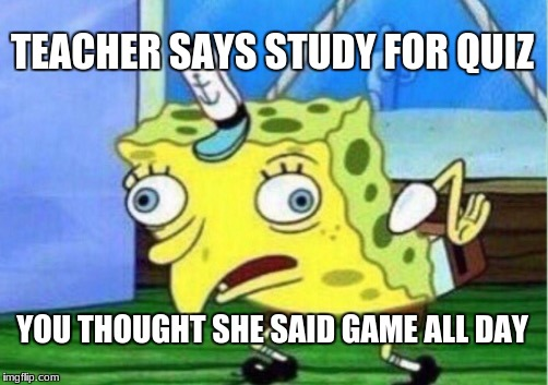 Mocking Spongebob Meme | TEACHER SAYS STUDY FOR QUIZ YOU THOUGHT SHE SAID GAME ALL DAY | image tagged in memes,mocking spongebob | made w/ Imgflip meme maker