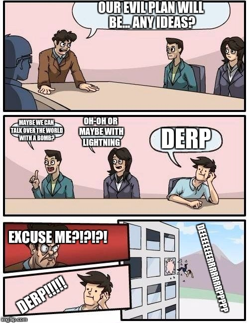 Boardroom Meeting Suggestion Meme | OUR EVIL PLAN WILL BE... ANY IDEAS? MAYBE WE CAN TALK OVER THE WORLD WITH A BOMB? OH-OH OR MAYBE WITH LIGHTNING DERP EXCUSE ME?!?!?! DERP!!! | image tagged in memes,boardroom meeting suggestion | made w/ Imgflip meme maker