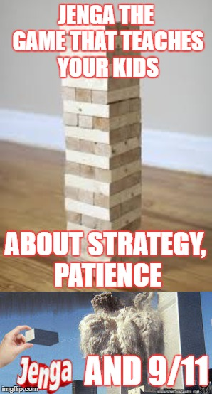 Jenga | JENGA THE GAME THAT TEACHES YOUR KIDS ABOUT STRATEGY, PATIENCE AND 9/11 | image tagged in 9/11,funny,jenga,old memes | made w/ Imgflip meme maker