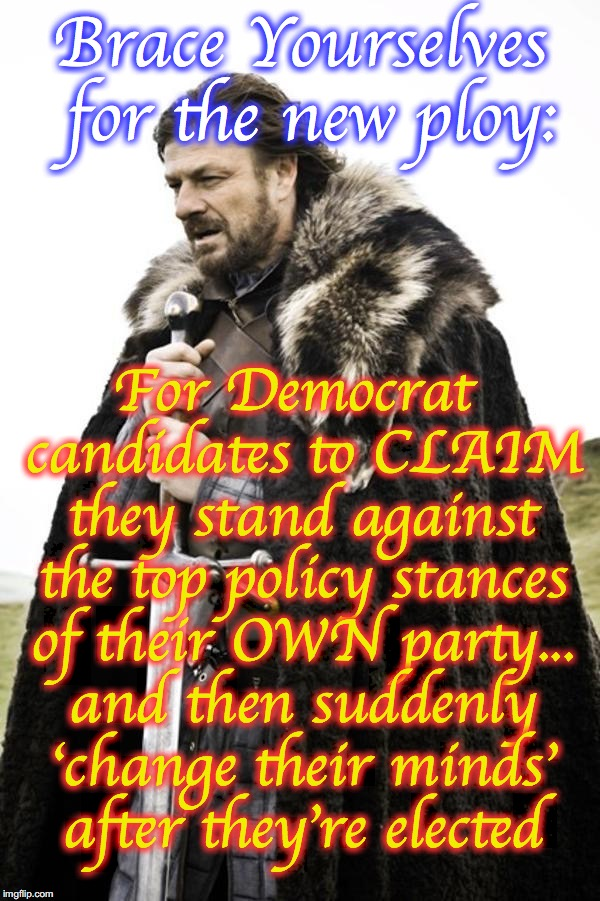 Brace Yourselves for the new ploy: For Democrat candidates to CLAIM they stand against the top policy stances of their OWN party... and then | image tagged in brace yourselves | made w/ Imgflip meme maker