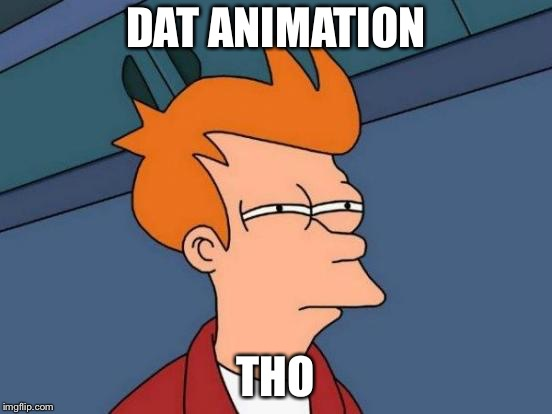 Futurama Fry Meme | DAT ANIMATION THO | image tagged in memes,futurama fry | made w/ Imgflip meme maker