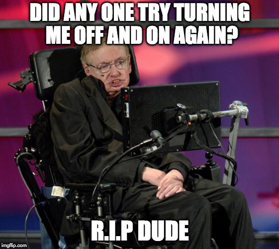 Stephen Hawking - look up at the Stars | DID ANY ONE TRY TURNING ME OFF AND ON AGAIN? R.I.P DUDE | image tagged in stephen hawking,memes,rip | made w/ Imgflip meme maker