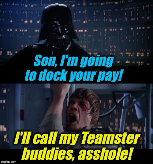 Star Wars No | Son, I'm going to dock your pay! I'll call my Teamster buddies, asshole! | image tagged in star wars no | made w/ Imgflip meme maker