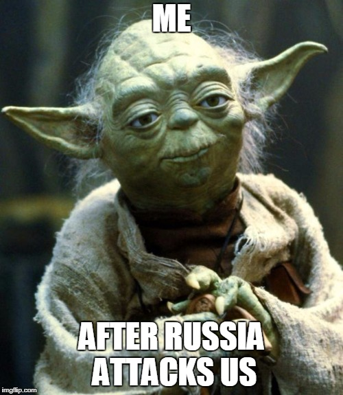 Star Wars Yoda Meme | ME AFTER RUSSIA ATTACKS US | image tagged in memes,star wars yoda,uk,russia,uk russia | made w/ Imgflip meme maker
