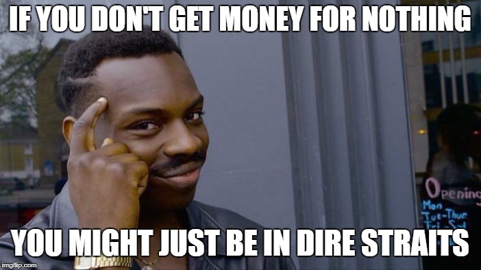 Roll Safe Think About It Meme | IF YOU DON'T GET MONEY FOR NOTHING YOU MIGHT JUST BE IN DIRE STRAITS | image tagged in memes,roll safe think about it | made w/ Imgflip meme maker