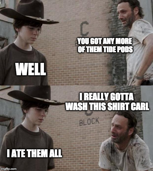 last one.. | YOU GOT ANY MORE OF THEM TIDE PODS WELL I REALLY GOTTA WASH THIS SHIRT CARL I ATE THEM ALL | image tagged in memes,rick and carl | made w/ Imgflip meme maker