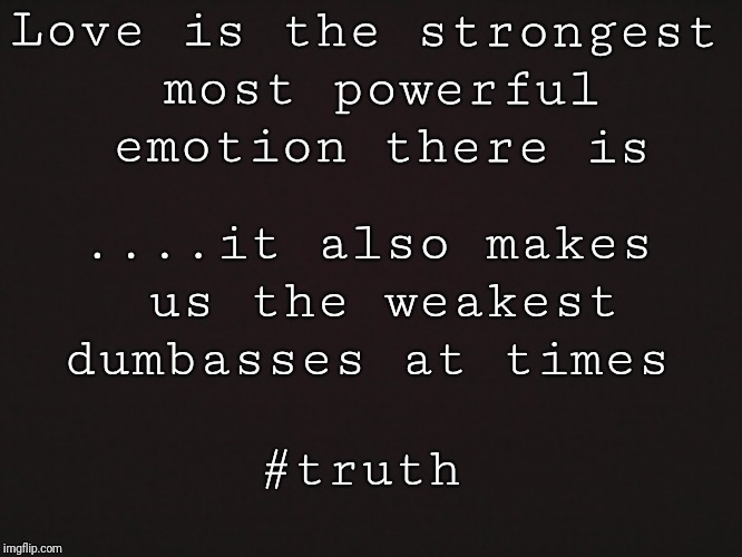 Blank Template | Love is the strongest most powerful emotion there is ....it also makes us the weakest dumbasses at times #truth | image tagged in blank template | made w/ Imgflip meme maker