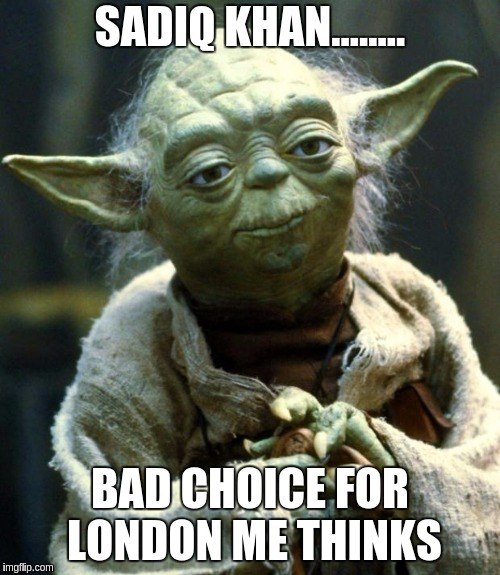 Star Wars Yoda Meme | SADIQ KHAN........ BAD CHOICE FOR LONDON ME THINKS | image tagged in memes,star wars yoda | made w/ Imgflip meme maker