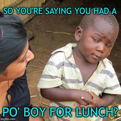 You look skeptical and nervous kid. | SO YOU'RE SAYING YOU HAD A PO' BOY FOR LUNCH? | image tagged in memes,third world skeptical kid,po boy,food,funny | made w/ Imgflip meme maker