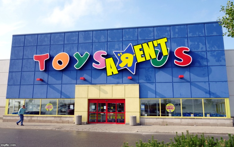 There's a boarded up place, we're on our way there...  | A EN'T | image tagged in toys r us,memes,toys,business | made w/ Imgflip meme maker