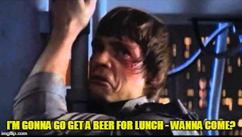 I'M GONNA GO GET A BEER FOR LUNCH - WANNA COME? | made w/ Imgflip meme maker