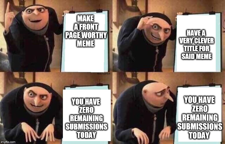 Gru's Plan | MAKE A FRONT PAGE WORTHY MEME YOU HAVE ZERO REMAINING SUBMISSIONS TODAY HAVE A VERY CLEVER TITLE FOR SAID MEME YOU HAVE ZERO REMAINING SUBMI | image tagged in meme,gru's plan | made w/ Imgflip meme maker